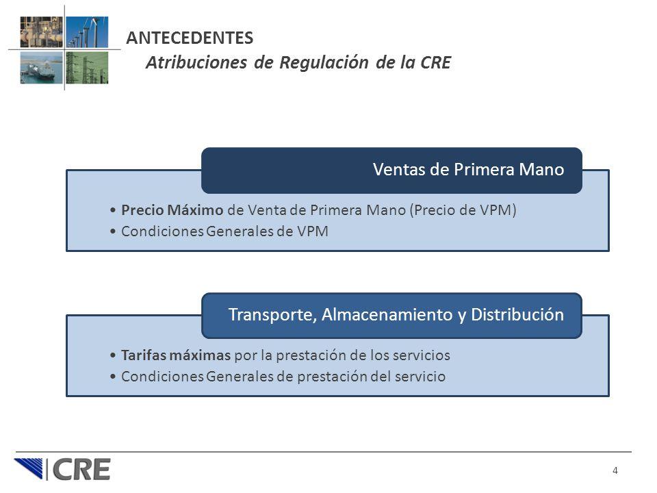 ANTECEDENTES Atribuciones de Regulación de la CRE 4 Precio Máximo de Venta de Primera Mano (Precio de VPM) Condiciones Generales de VPM Ventas de Primera Mano Tarifas máximas por la prestación de los servicios Condiciones Generales de prestación del servicio Transporte, Almacenamiento y Distribución
