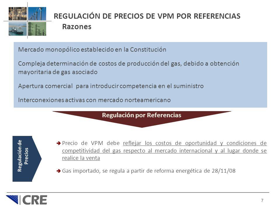 REGULACIÓN DE PRECIOS DE VPM POR REFERENCIAS Razones 7 Regulación de Precios Precio de VPM debe reflejar los costos de oportunidad y condiciones de competitividad del gas respecto al mercado internacional y al lugar donde se realice la venta Gas importado, se regula a partir de reforma energética de 28/11/08 Regulación por Referencias Mercado monopólico establecido en la Constitución Compleja determinación de costos de producción del gas, debido a obtención mayoritaria de gas asociado Apertura comercial para introducir competencia en el suministro Interconexiones activas con mercado norteamericano