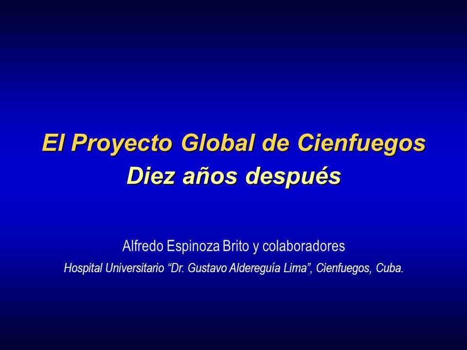 El Proyecto Global de Cienfuegos Diez años después Alfredo Espinoza Brito y colaboradores Hospital Universitario Dr. Gustavo Aldereguía Lima, Cienfueg