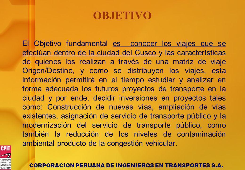 CORPORACION PERUANA DE INGENIEROS EN TRANSPORTES S.A. OBJETIVO El Objetivo fundamental es conocer los viajes que se efectúan dentro de la ciudad del C