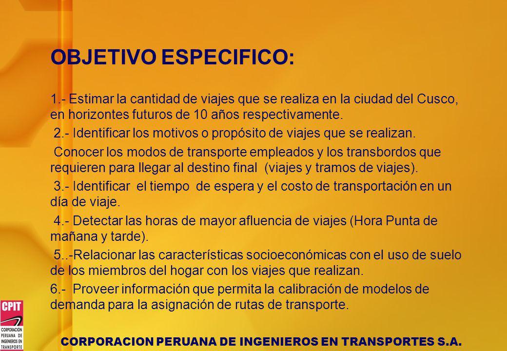 CORPORACION PERUANA DE INGENIEROS EN TRANSPORTES S.A. OBJETIVO ESPECIFICO: 1.- Estimar la cantidad de viajes que se realiza en la ciudad del Cusco, en