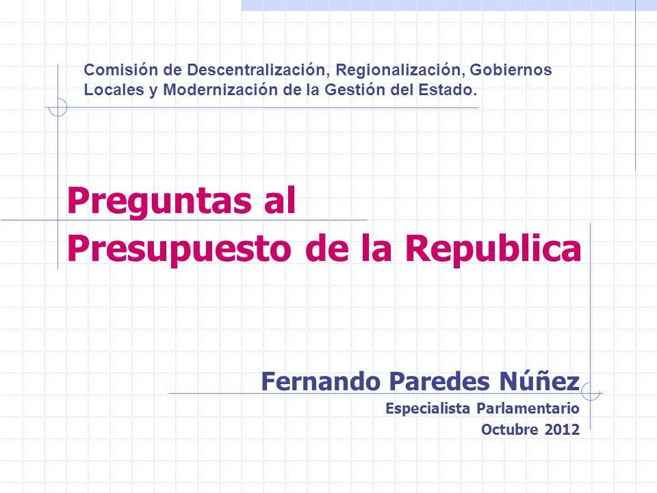Preguntas al Presupuesto de la Republica Fernando Paredes Núñez Especialista Parlamentario Octubre 2012 Comisión de Descentralización, Regionalización