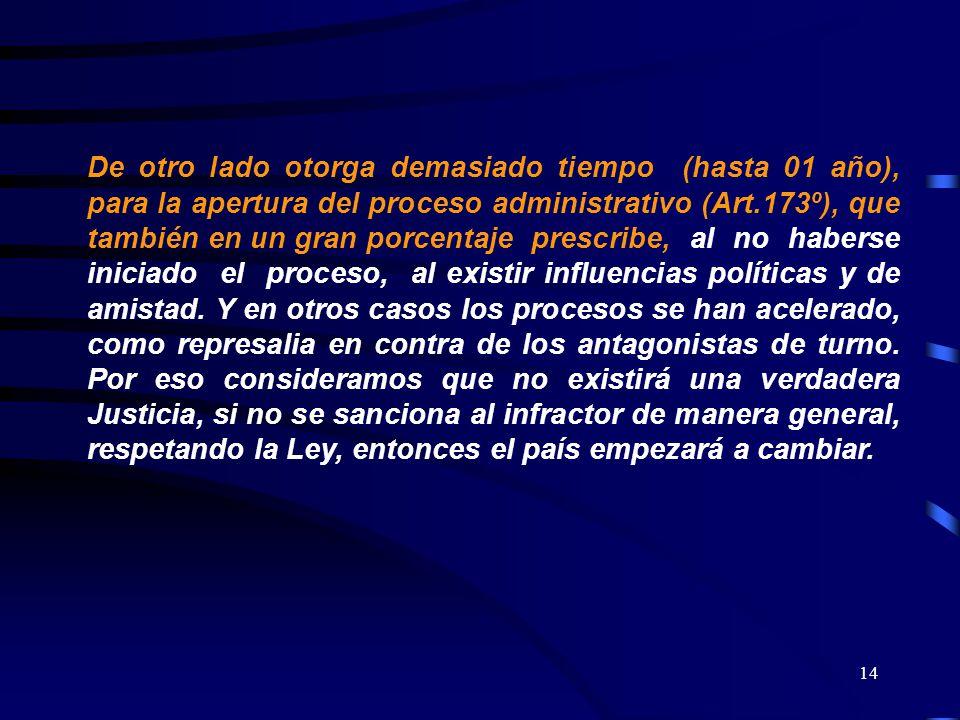 14 De otro lado otorga demasiado tiempo (hasta 01 año), para la apertura del proceso administrativo (Art.173º), que también en un gran porcentaje pres