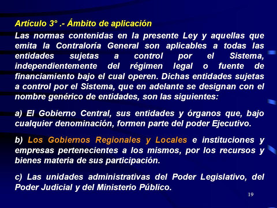 19 Artículo 3°.- Ámbito de aplicación Las normas contenidas en la presente Ley y aquellas que emita la Contraloría General son aplicables a todas las