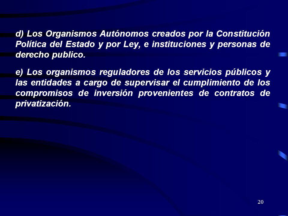 20 d) Los Organismos Autónomos creados por la Constitución Política del Estado y por Ley, e instituciones y personas de derecho publico. e) Los organi