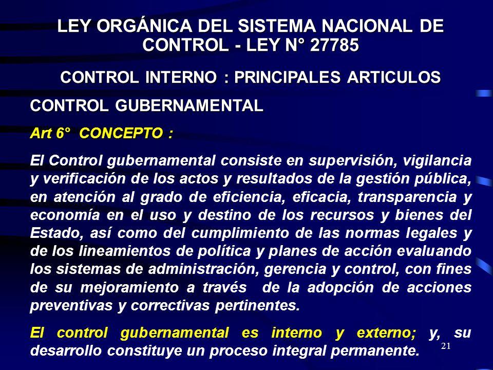 21 LEY ORGÁNICA DEL SISTEMA NACIONAL DE CONTROL - LEY N° 27785 CONTROL INTERNO : PRINCIPALES ARTICULOS CONTROL GUBERNAMENTAL Art 6° CONCEPTO : El Cont