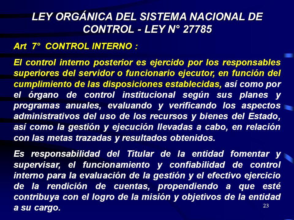 23 LEY ORGÁNICA DEL SISTEMA NACIONAL DE CONTROL - LEY N° 27785 Art 7° CONTROL INTERNO : El control interno posterior es ejercido por los responsables