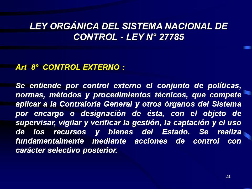 24 LEY ORGÁNICA DEL SISTEMA NACIONAL DE CONTROL - LEY N° 27785 Art 8° CONTROL EXTERNO : Se entiende por control externo el conjunto de políticas, norm