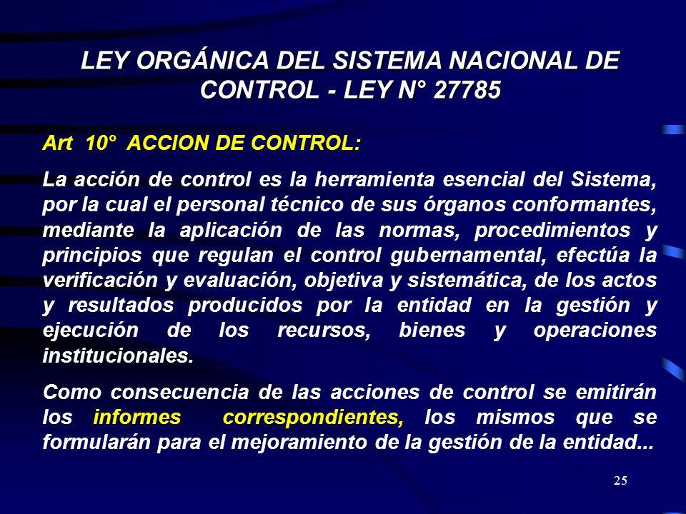 25 LEY ORGÁNICA DEL SISTEMA NACIONAL DE CONTROL - LEY N° 27785 Art 10° ACCION DE CONTROL: La acción de control es la herramienta esencial del Sistema,