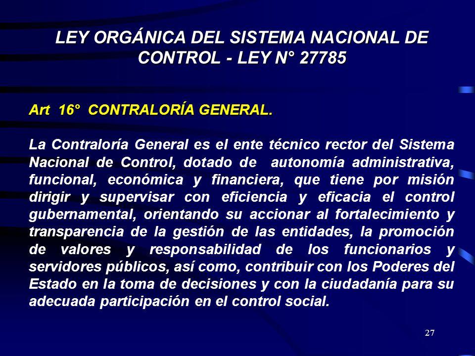 27 LEY ORGÁNICA DEL SISTEMA NACIONAL DE CONTROL - LEY N° 27785 Art 16° CONTRALORÍA GENERAL. La Contraloría General es el ente técnico rector del Siste