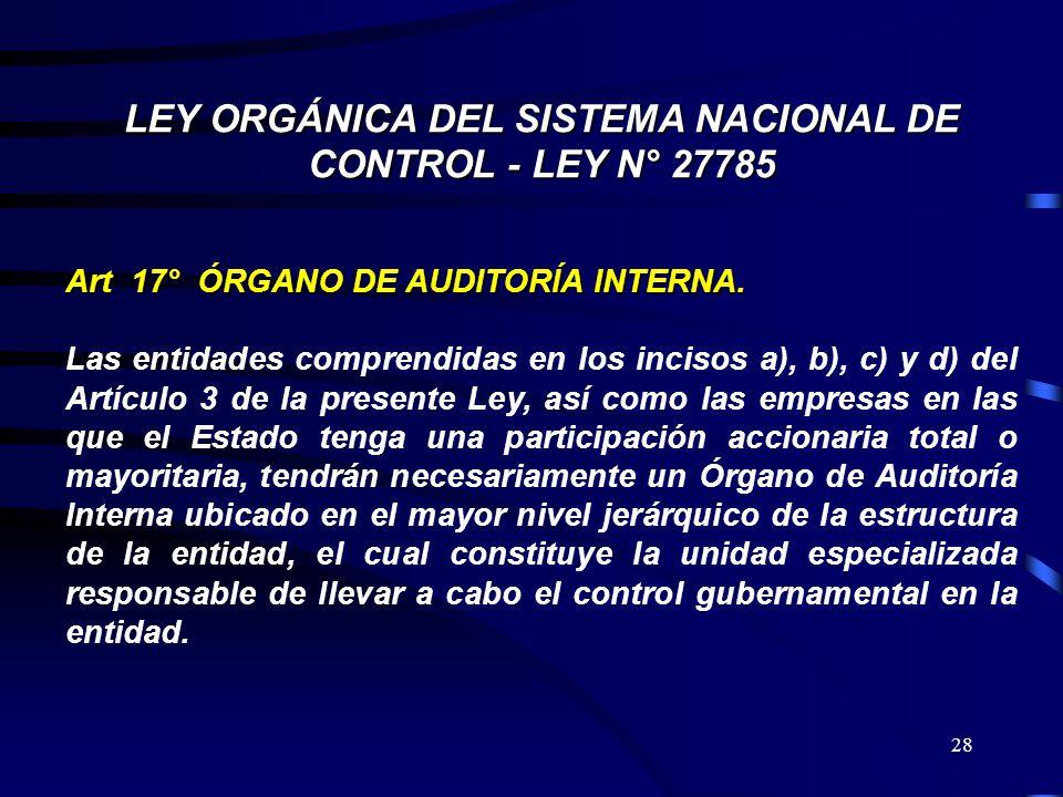 28 LEY ORGÁNICA DEL SISTEMA NACIONAL DE CONTROL - LEY N° 27785 Art 17° ÓRGANO DE AUDITORÍA INTERNA. Las entidades comprendidas en los incisos a), b),
