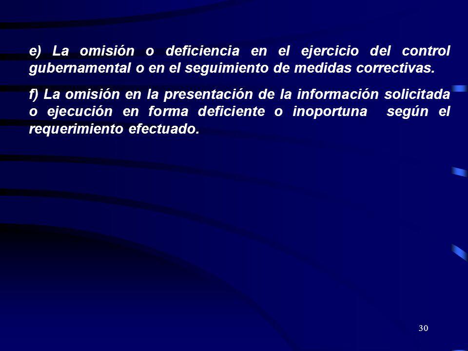 30 e) La omisión o deficiencia en el ejercicio del control gubernamental o en el seguimiento de medidas correctivas. f) La omisión en la presentación