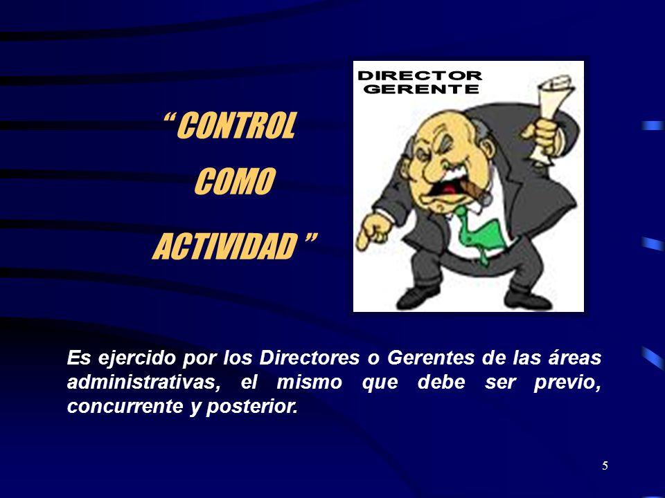 5 CONTROL COMO ACTIVIDAD Es ejercido por los Directores o Gerentes de las áreas administrativas, el mismo que debe ser previo, concurrente y posterior