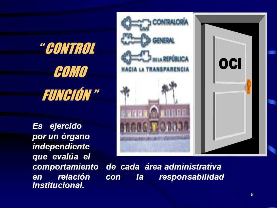 6 CONTROL COMO FUNCIÓN Es ejercido por un órgano independiente que evalúa el comportamiento de cada área administrativa en relación con la responsabil