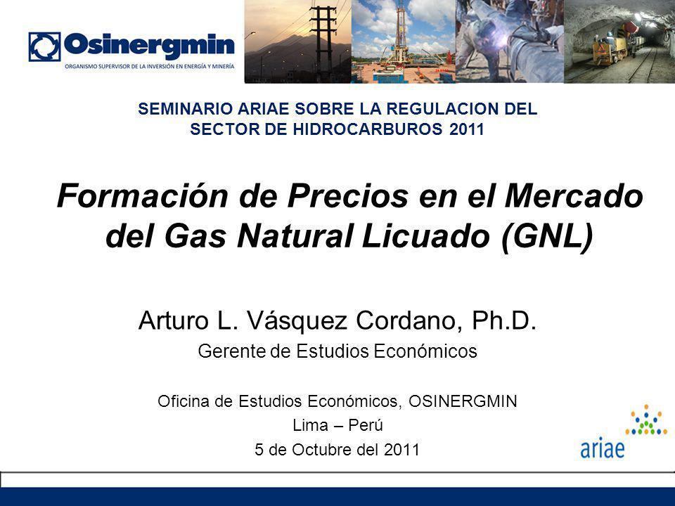 Formación de Precios en el Mercado del Gas Natural Licuado (GNL) Arturo L. Vásquez Cordano, Ph.D. Gerente de Estudios Económicos Oficina de Estudios E