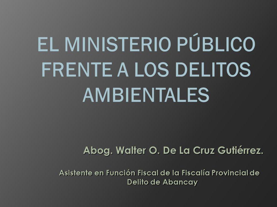 EL MINISTERIO PÚBLICO FRENTE A LOS DELITOS AMBIENTALES Abog. Walter O. De La Cruz Gutiérrez. Asistente en Función Fiscal de la Fiscalía Provincial de