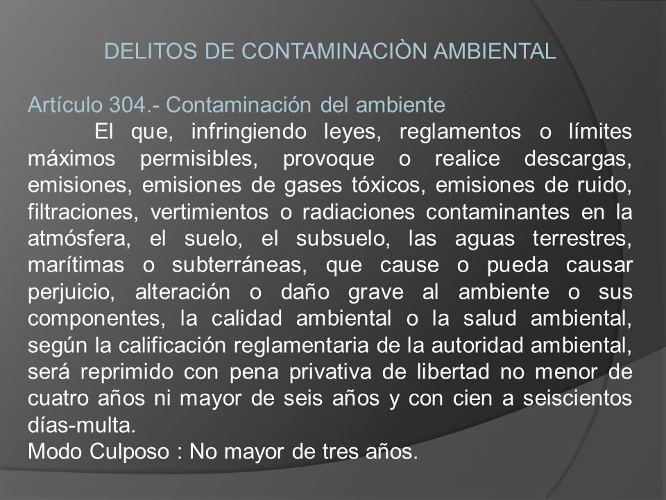 DELITOS DE CONTAMINACIÒN AMBIENTAL Artículo 304.- Contaminación del ambiente El que, infringiendo leyes, reglamentos o límites máximos permisibles, pr
