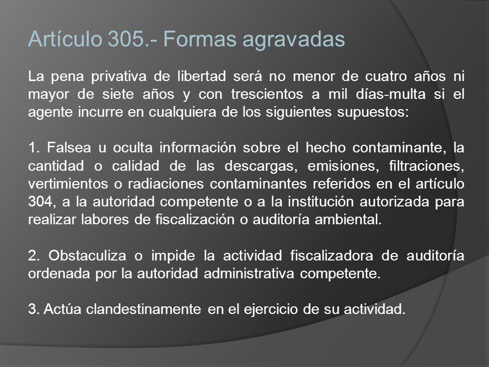 Artículo 305.- Formas agravadas La pena privativa de libertad será no menor de cuatro años ni mayor de siete años y con trescientos a mil días-multa si el agente incurre en cualquiera de los siguientes supuestos: 1.