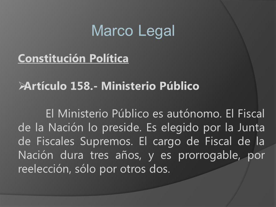 Marco Legal Constitución Política Artículo 158.- Ministerio Público El Ministerio Público es autónomo. El Fiscal de la Nación lo preside. Es elegido p