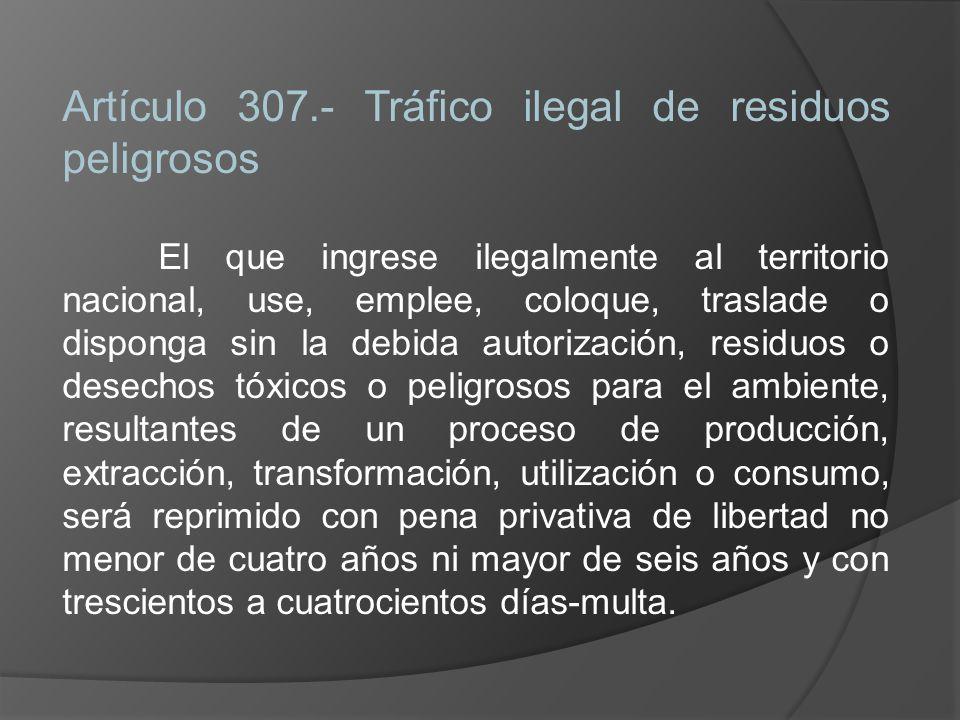 Artículo 307.- Tráfico ilegal de residuos peligrosos El que ingrese ilegalmente al territorio nacional, use, emplee, coloque, traslade o disponga sin