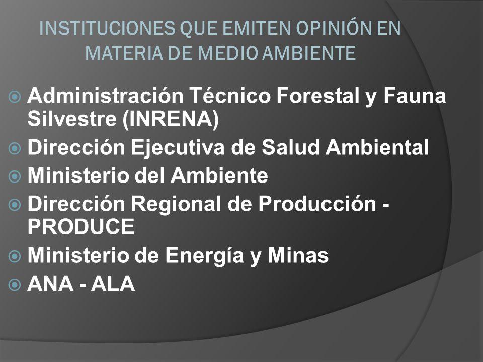 INSTITUCIONES QUE EMITEN OPINIÓN EN MATERIA DE MEDIO AMBIENTE Administración Técnico Forestal y Fauna Silvestre (INRENA) Dirección Ejecutiva de Salud Ambiental Ministerio del Ambiente Dirección Regional de Producción - PRODUCE Ministerio de Energía y Minas ANA - ALA