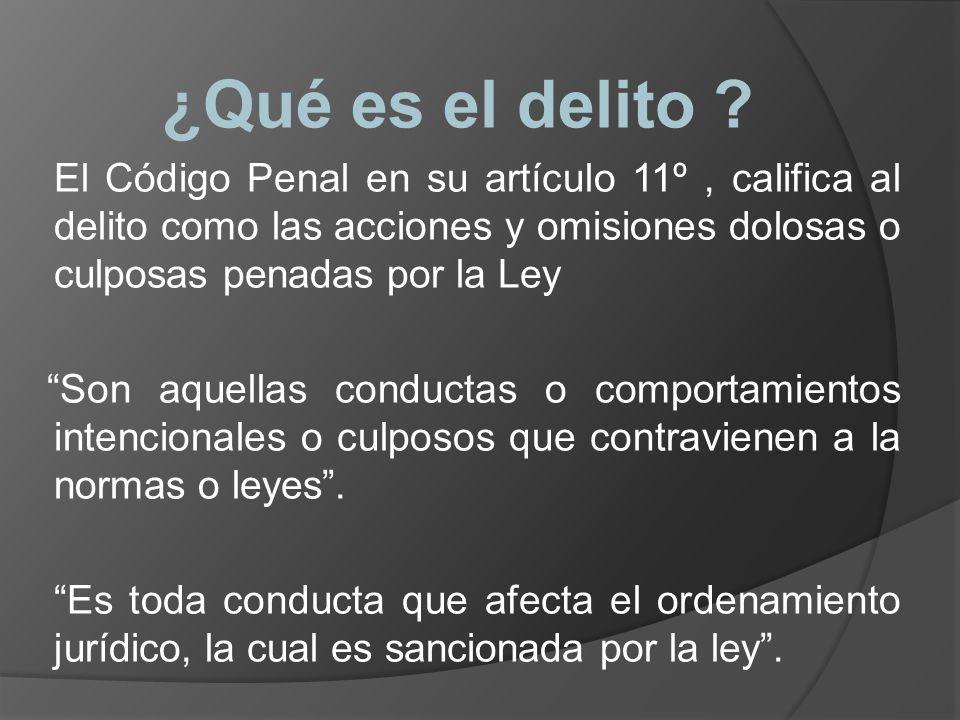 ¿Qué es el delito ? El Código Penal en su artículo 11º, califica al delito como las acciones y omisiones dolosas o culposas penadas por la Ley Son aqu