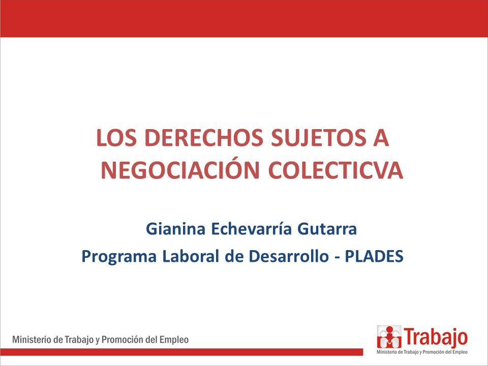 LOS DERECHOS SUJETOS A NEGOCIACIÓN COLECTICVA Gianina Echevarría Gutarra Programa Laboral de Desarrollo - PLADES