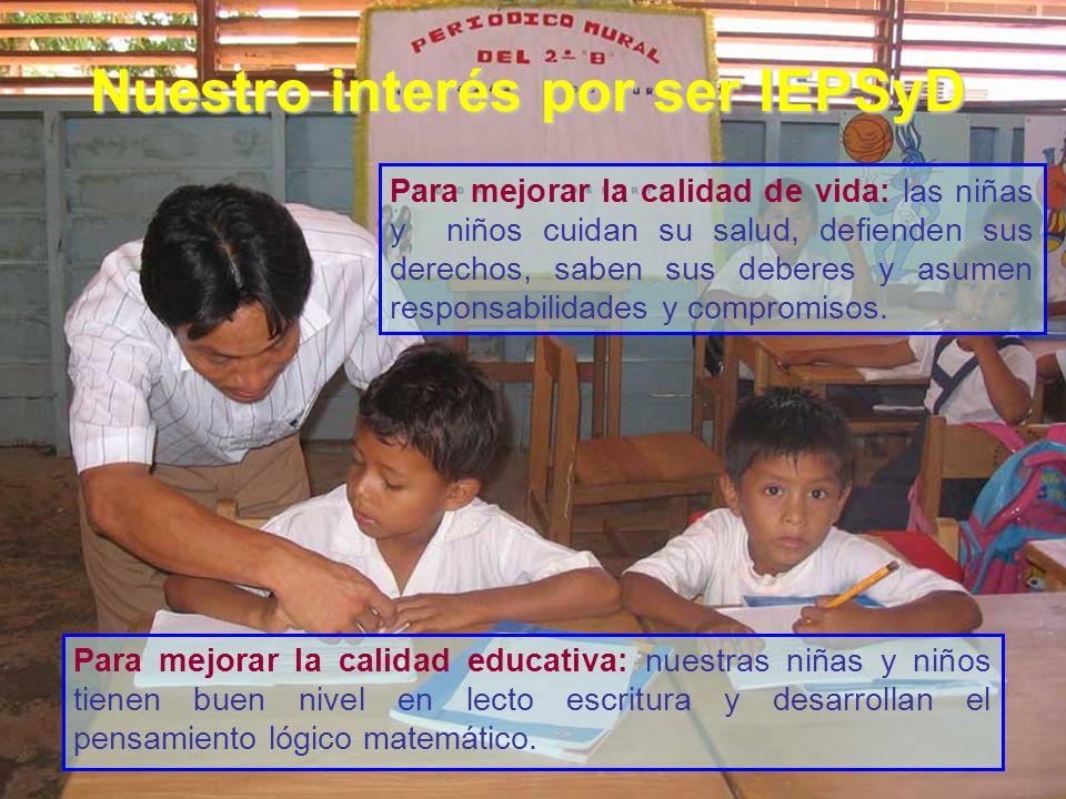 Nuestro interés por ser IEPSyD Para mejorar la calidad de vida: las niñas y niños cuidan su salud, defienden sus derechos, saben sus deberes y asumen