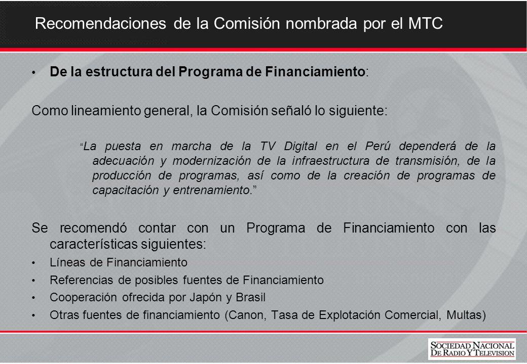 Recomendaciones de la Comisión nombrada por el MTC De la estructura del Programa de Financiamiento: Como lineamiento general, la Comisión señaló lo siguiente: La puesta en marcha de la TV Digital en el Perú dependerá de la adecuación y modernización de la infraestructura de transmisión, de la producción de programas, así como de la creación de programas de capacitación y entrenamiento.