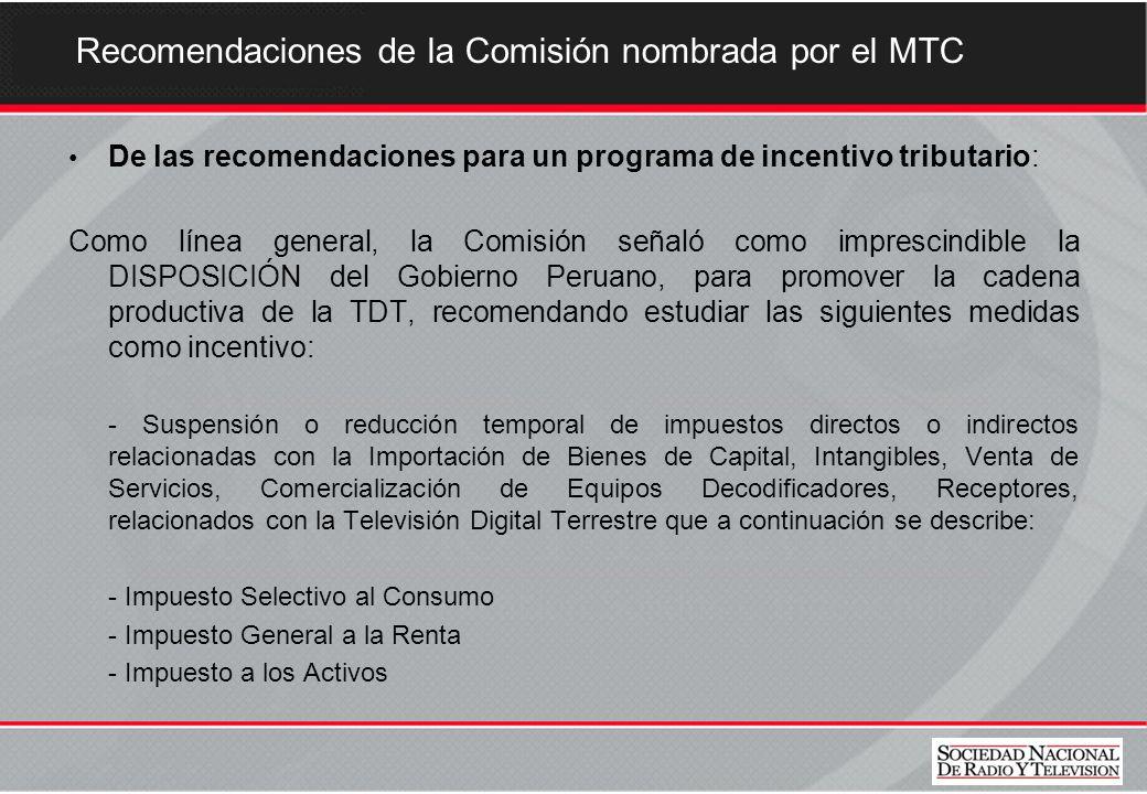 Recomendaciones de la Comisión nombrada por el MTC De las recomendaciones para un programa de incentivo tributario: Como línea general, la Comisión señaló como imprescindible la DISPOSICIÓN del Gobierno Peruano, para promover la cadena productiva de la TDT, recomendando estudiar las siguientes medidas como incentivo: - Suspensión o reducción temporal de impuestos directos o indirectos relacionadas con la Importación de Bienes de Capital, Intangibles, Venta de Servicios, Comercialización de Equipos Decodificadores, Receptores, relacionados con la Televisión Digital Terrestre que a continuación se describe: - Impuesto Selectivo al Consumo - Impuesto General a la Renta - Impuesto a los Activos