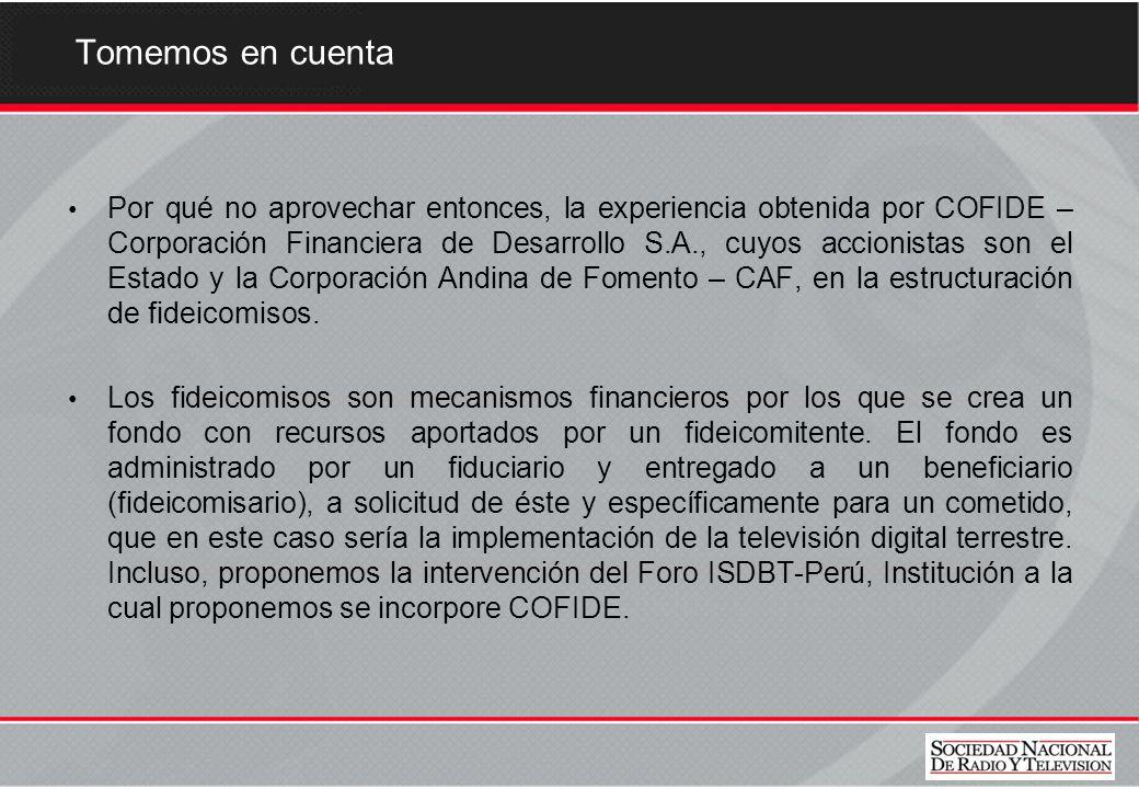 Tomemos en cuenta Por qué no aprovechar entonces, la experiencia obtenida por COFIDE – Corporación Financiera de Desarrollo S.A., cuyos accionistas son el Estado y la Corporación Andina de Fomento – CAF, en la estructuración de fideicomisos.
