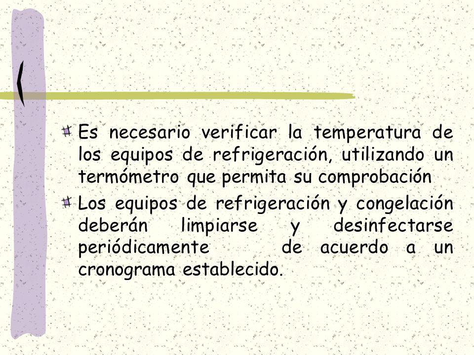 Es necesario verificar la temperatura de los equipos de refrigeración, utilizando un termómetro que permita su comprobación Los equipos de refrigeración y congelación deberán limpiarse y desinfectarse periódicamente de acuerdo a un cronograma establecido.