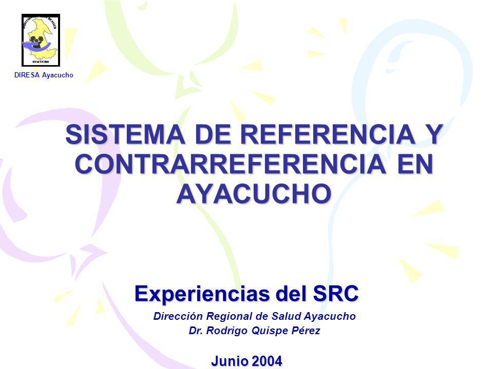 Experiencias del SRC Junio 2004 SISTEMA DE REFERENCIA Y CONTRARREFERENCIA EN AYACUCHO DIRESA Ayacucho Dirección Regional de Salud Ayacucho Dr. Rodrigo