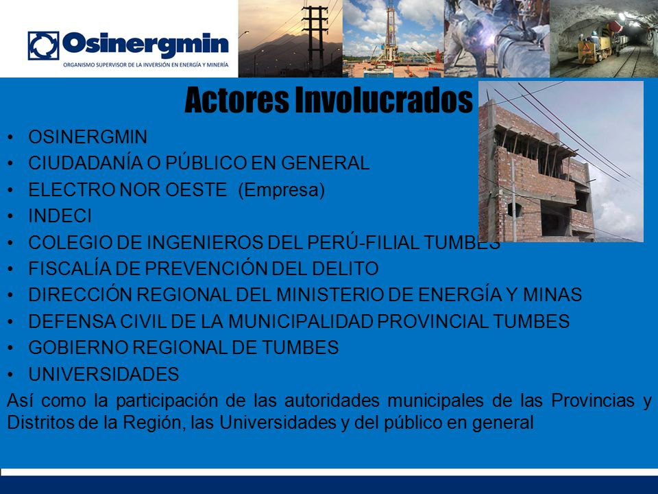 Actores Involucrados OSINERGMIN CIUDADANÍA O PÚBLICO EN GENERAL ELECTRO NOR OESTE (Empresa) INDECI COLEGIO DE INGENIEROS DEL PERÚ-FILIAL TUMBES FISCAL
