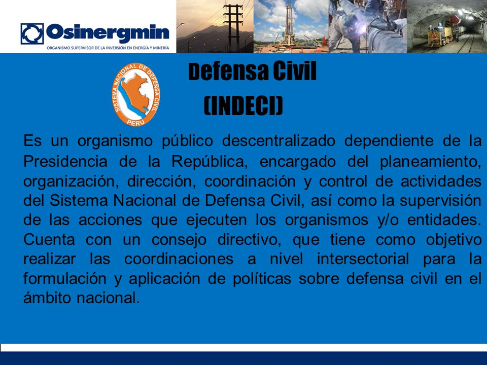 D efensa Civil (INDECI) Es un organismo público descentralizado dependiente de la Presidencia de la República, encargado del planeamiento, organizació