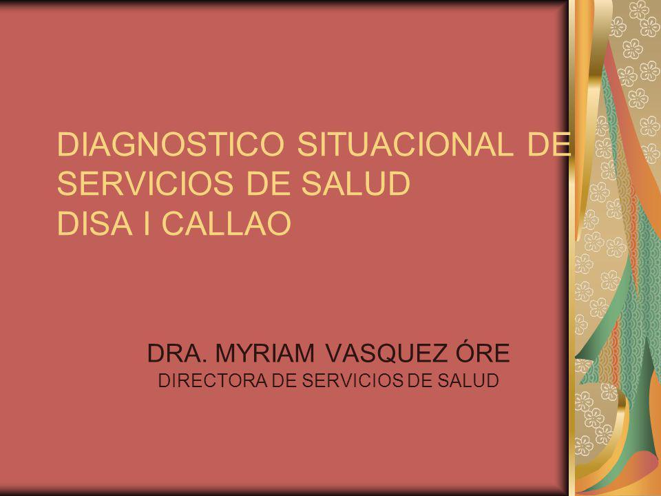 DIAGNOSTICO SITUACIONAL DE SERVICIOS DE SALUD DISA I CALLAO DRA. MYRIAM VASQUEZ ÓRE DIRECTORA DE SERVICIOS DE SALUD