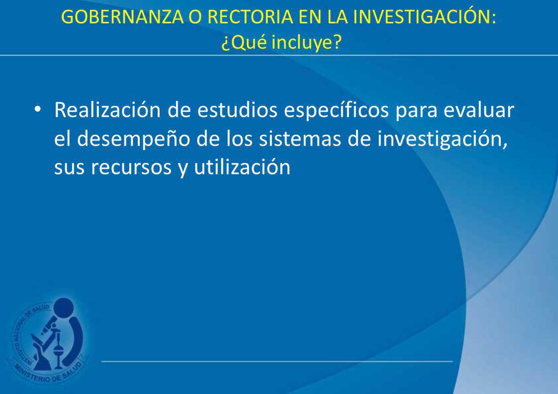 GOBERNANZA O RECTORIA EN LA INVESTIGACIÓN: ¿Qué incluye? Realización de estudios específicos para evaluar el desempeño de los sistemas de investigació