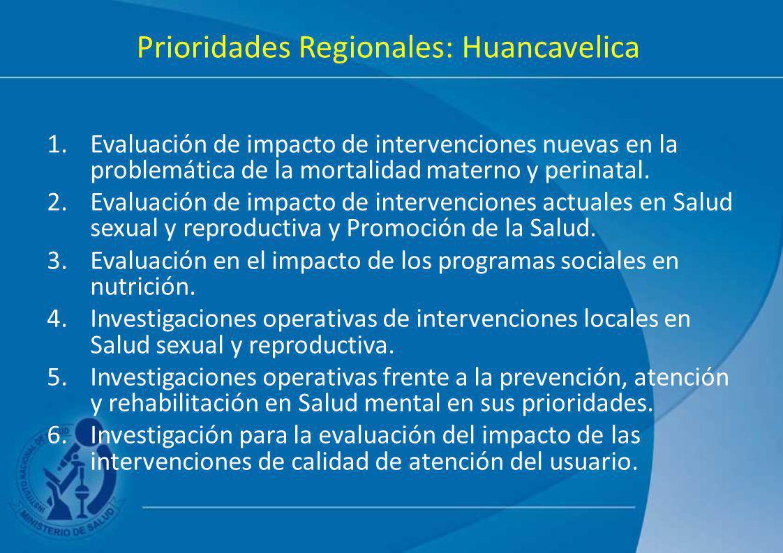 Prioridades Regionales: Huancavelica 1.Evaluación de impacto de intervenciones nuevas en la problemática de la mortalidad materno y perinatal. 2.Evalu