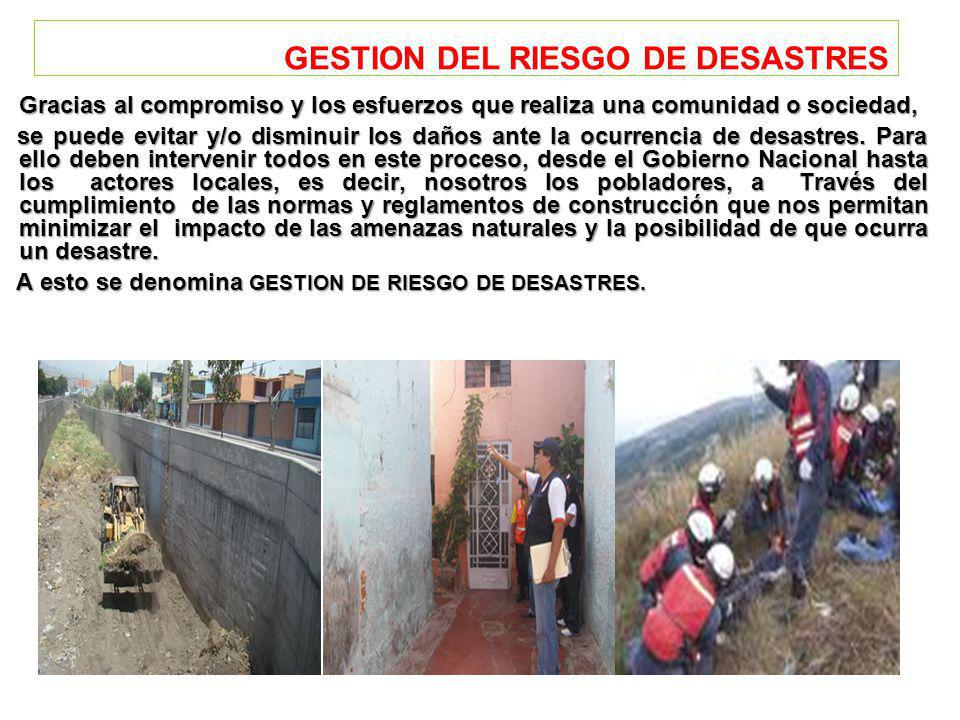 GESTION DEL RIESGO DE DESASTRES Gracias al compromiso y los esfuerzos que realiza una comunidad o sociedad, se puede evitar y/o disminuir los daños ante la ocurrencia de desastres.
