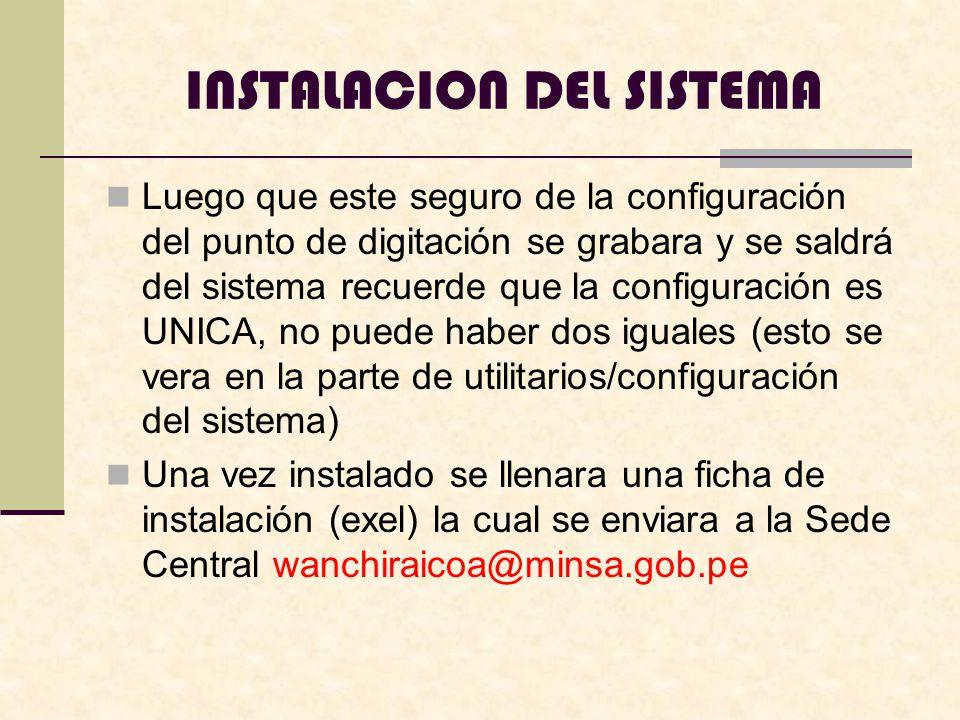 INSTALACION DEL SISTEMA Luego que este seguro de la configuración del punto de digitación se grabara y se saldrá del sistema recuerde que la configuración es UNICA, no puede haber dos iguales (esto se vera en la parte de utilitarios/configuración del sistema) Una vez instalado se llenara una ficha de instalación (exel) la cual se enviara a la Sede Central wanchiraicoa@minsa.gob.pe