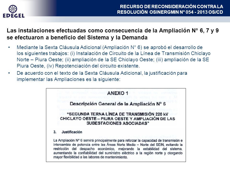 Las instalaciones efectuadas como consecuencia de la Ampliación N° 6, 7 y 9 se efectuaron a beneficio del Sistema y la Demanda Mediante la Sexta Cláusula Adicional (Ampliación N° 6) se aprobó el desarrollo de los siguientes trabajos: (i) Instalación de Circuito de la Línea de Transmisión Chiclayo Norte – Piura Oeste; (ii) ampliación de la SE Chiclayo Oeste; (iii) ampliación de la SE Piura Oeste, (iv) Repotenciación del circuito existente.