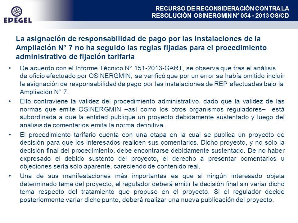 La asignación de responsabilidad de pago por las instalaciones de la Ampliación N° 7 no ha seguido las reglas fijadas para el procedimiento administrativo de fijación tarifaria De acuerdo con el Informe Técnico N° 151-2013-GART, se observa que tras el análisis de oficio efectuado por OSINERGMIN, se verificó que por un error se había omitido incluir la asignación de responsabilidad de pago por las instalaciones de REP efectuadas bajo la Ampliación N° 7.