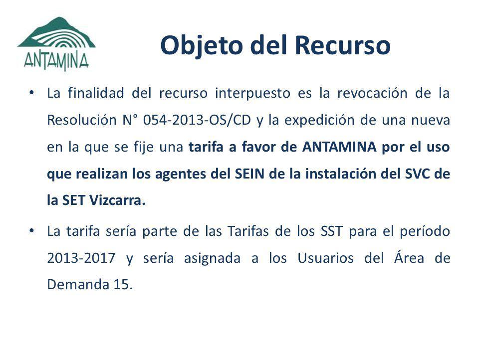 Objeto del Recurso La finalidad del recurso interpuesto es la revocación de la Resolución N° 054-2013-OS/CD y la expedición de una nueva en la que se fije una tarifa a favor de ANTAMINA por el uso que realizan los agentes del SEIN de la instalación del SVC de la SET Vizcarra.