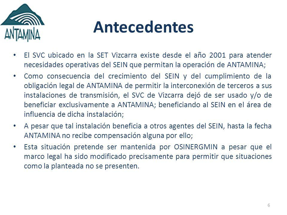 6 Antecedentes El SVC ubicado en la SET Vizcarra existe desde el año 2001 para atender necesidades operativas del SEIN que permitan la operación de ANTAMINA; Como consecuencia del crecimiento del SEIN y del cumplimiento de la obligación legal de ANTAMINA de permitir la interconexión de terceros a sus instalaciones de transmisión, el SVC de Vizcarra dejó de ser usado y/o de beneficiar exclusivamente a ANTAMINA; beneficiando al SEIN en el área de influencia de dicha instalación; A pesar que tal instalación beneficia a otros agentes del SEIN, hasta la fecha ANTAMINA no recibe compensación alguna por ello; Esta situación pretende ser mantenida por OSINERGMIN a pesar que el marco legal ha sido modificado precisamente para permitir que situaciones como la planteada no se presenten.