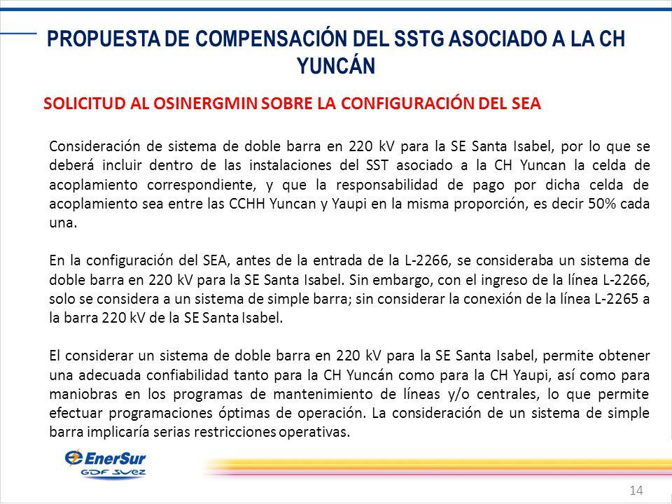 14 PROPUESTA DE COMPENSACIÓN DEL SSTG ASOCIADO A LA CH YUNCÁN SOLICITUD AL OSINERGMIN SOBRE LA CONFIGURACIÓN DEL SEA Consideración de sistema de doble barra en 220 kV para la SE Santa Isabel, por lo que se deberá incluir dentro de las instalaciones del SST asociado a la CH Yuncan la celda de acoplamiento correspondiente, y que la responsabilidad de pago por dicha celda de acoplamiento sea entre las CCHH Yuncan y Yaupi en la misma proporción, es decir 50% cada una.
