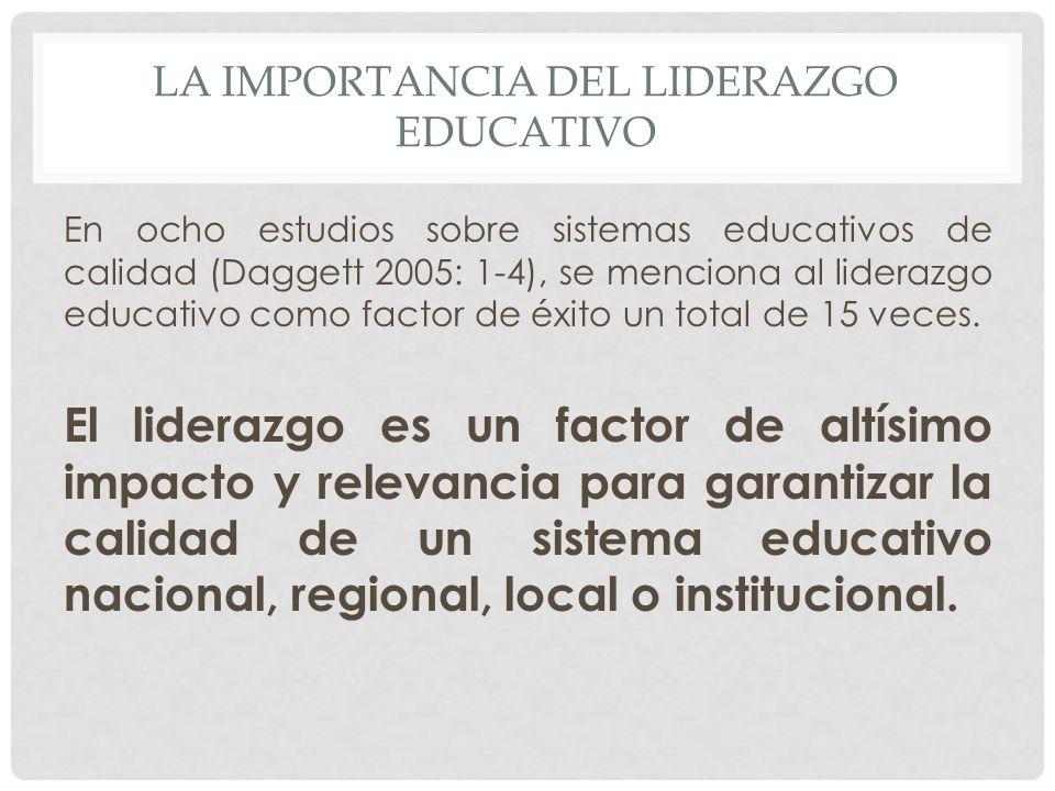 LA IMPORTANCIA DEL LIDERAZGO EDUCATIVO En ocho estudios sobre sistemas educativos de calidad (Daggett 2005: 1-4), se menciona al liderazgo educativo como factor de éxito un total de 15 veces.