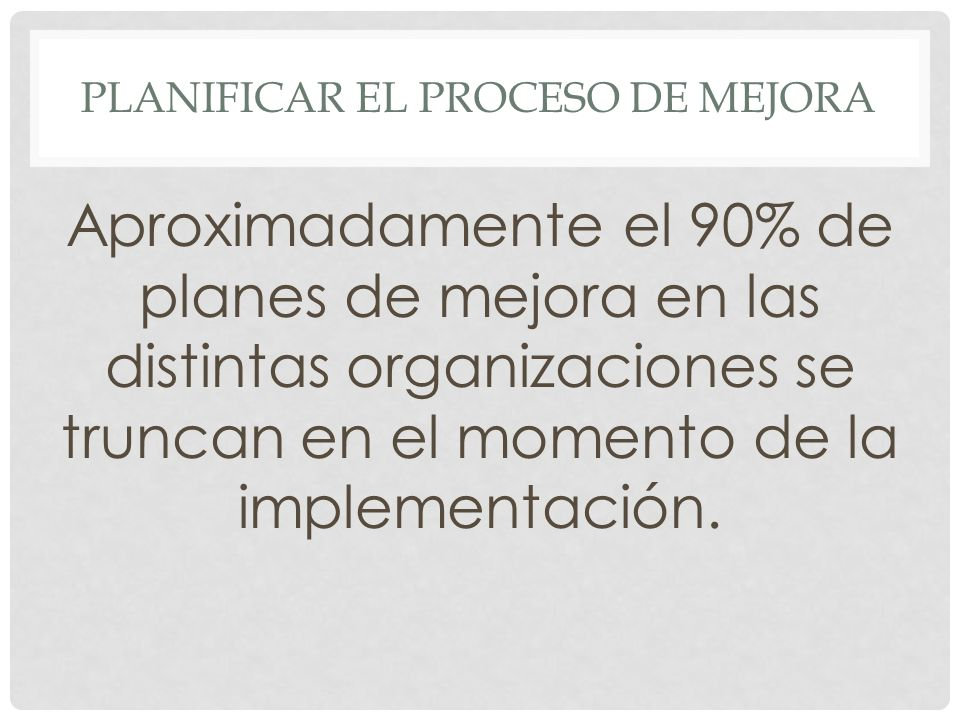 PLANIFICAR EL PROCESO DE MEJORA Aproximadamente el 90% de planes de mejora en las distintas organizaciones se truncan en el momento de la implementación.