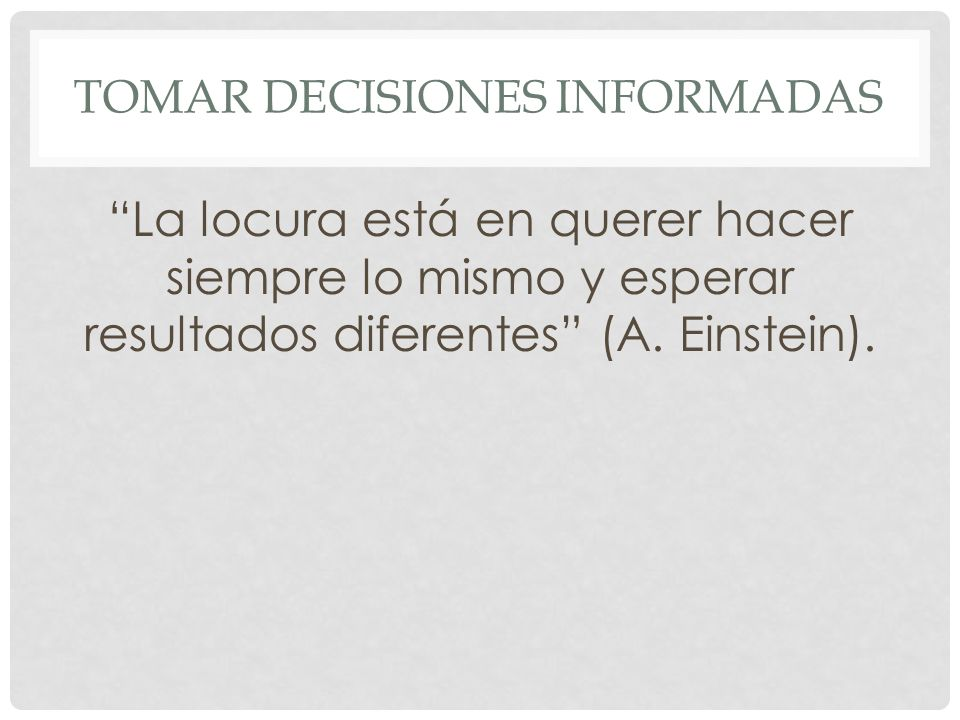 TOMAR DECISIONES INFORMADAS La locura está en querer hacer siempre lo mismo y esperar resultados diferentes (A.