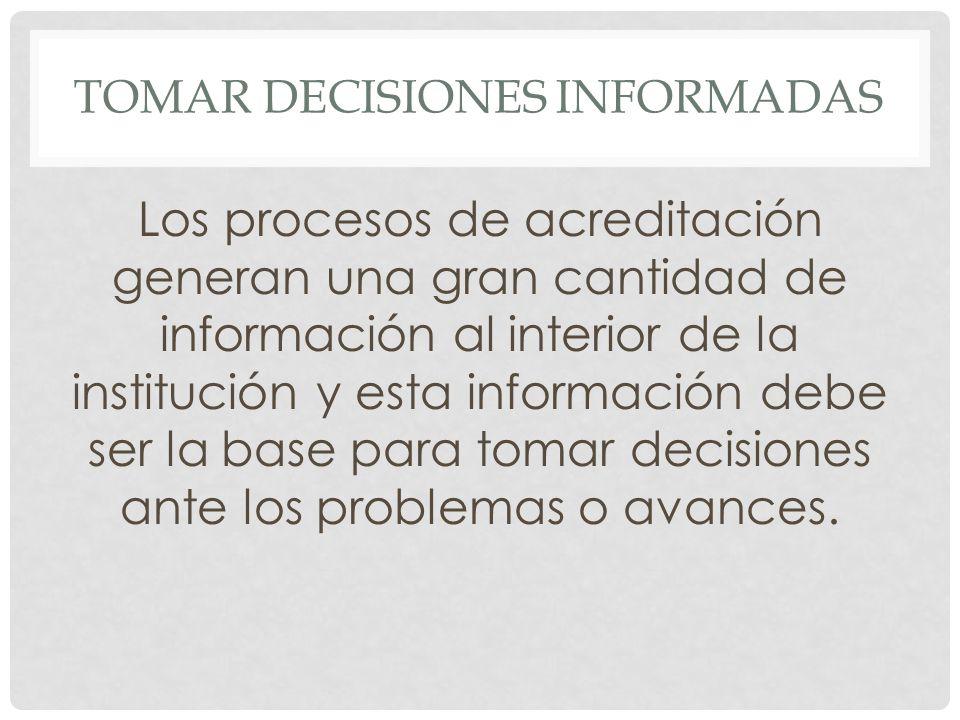 TOMAR DECISIONES INFORMADAS Los procesos de acreditación generan una gran cantidad de información al interior de la institución y esta información debe ser la base para tomar decisiones ante los problemas o avances.