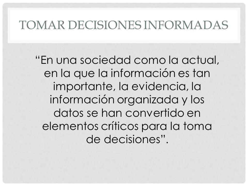 TOMAR DECISIONES INFORMADAS En una sociedad como la actual, en la que la información es tan importante, la evidencia, la información organizada y los datos se han convertido en elementos críticos para la toma de decisiones.